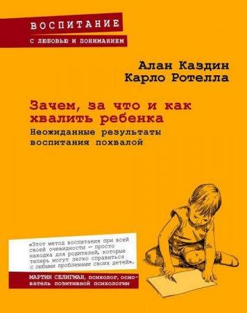 Алан Каздин, Карло Ротелла   - Зачем, за что и как хвалить ребенка. Неожиданные результаты воспитания похвалой  (2015) rtf, fb2