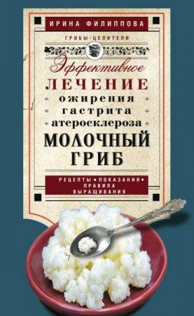 Ирина Филиппова  - Молочный гриб. Эффективное лечение ожирения, гастрита, атеросклероза… (2016 ) rtf, fb2