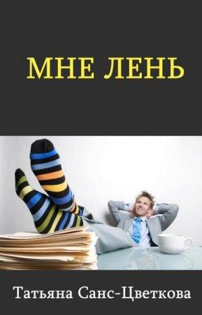 Санс-Цветкова Татьяна   - Мне лень   (2014 ) rtf, fb2