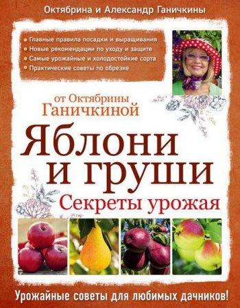 Александр Ганичкин, Октябрина Ганичкина   - Яблони и груши: секреты урожая от Октябрины Ганичкиной  (2016) rtf, fb2