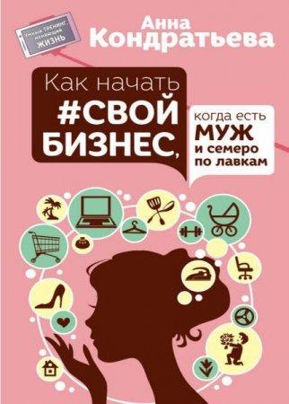 Анна Кондратьева  - Как начать свой бизнес, когда есть муж и семеро по лавкам   (2016) rtf, fb2