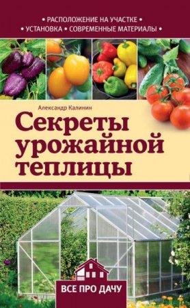 Александр Калинин   - Секреты урожайной теплицы   (2016 ) rtf, fb2