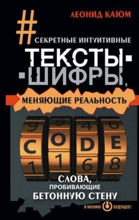 Леонид Каюм   - Секретные интуитивные тексты-шифры, меняющие реальность. Слова, пробивающие бетонную стену  (2015 ) rtf, fb2