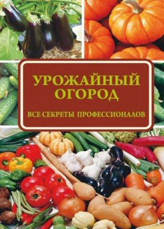 Надежда Севостьянова   - Урожайный огород: все секреты профессионалов  (2016 ) rtf, fb2