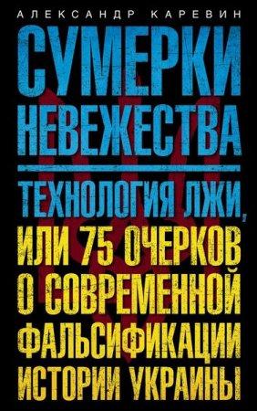 Александр Каревин   - Сумерки невежества. Технология лжи, или 75 очерков о современной фальсификации истории Украины   (2016) rtf, fb2