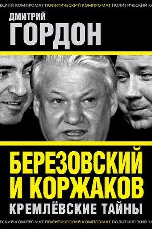 Дмитрий Гордон   - Березовский и Коржаков. Кремлевские тайны   (2013 ) fb2,rtf