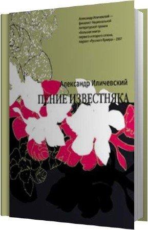 Иличевский Александр - Пение известняка (Аудиокнига)