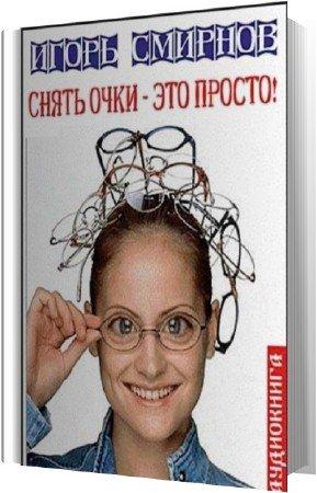 Смирнов Игорь - Снять очки - это просто! (Аудиокнига)