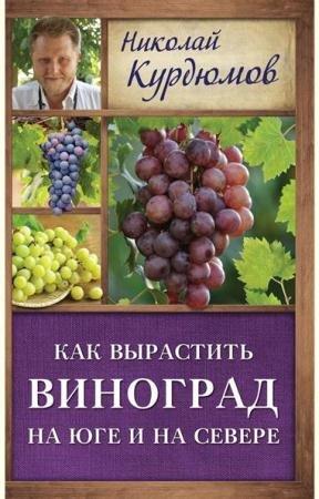Николай Курдюмов - Как вырастить виноград на Юге и на Севере (2016)