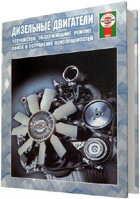 Дизельные двигатели. Устройство, обслуживание, ремонт, поиск и устранение неисправностей