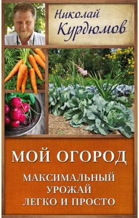 Николай Курдюмов - Мой огород. Максимальный урожай легко и просто (2016)
