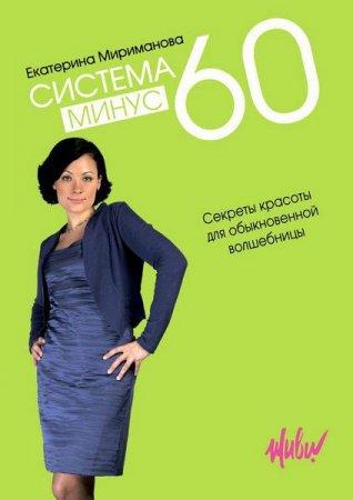 Екатерина Мириманова  - Система минус 60. Секреты красоты для обыкновенной волшебницы  (2010 ) rtf, fb2