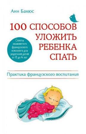 Анн Бакюс   - 100 способов уложить ребенка спать. Эффективные советы французского психолога  (2014) rtf, fb2