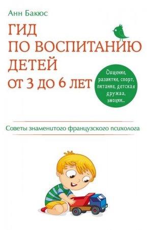 Анн Бакюс  - Гид по воспитанию детей от 3 до 6 лет. Советы знаменитого французского психолога  (2014 ) rtf, fb2