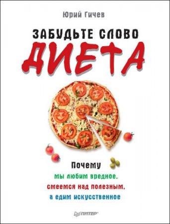 Юрий Гичев   - Забудьте слово «диета». Почему мы любим вредное, смеемся над полезным, а едим искусственное   (2016 ) rtf, fb2