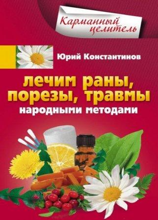 Юрий Константинов   - Лечим раны, порезы, травмы народными методами  (2016 ) rtf, fb2