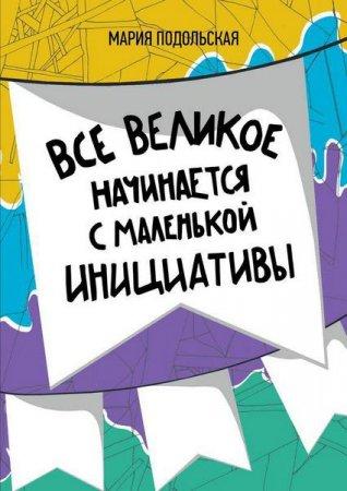 Мария Подольская  - Все великое начинается с маленькой инициативы  (2015 ) rtf, fb2