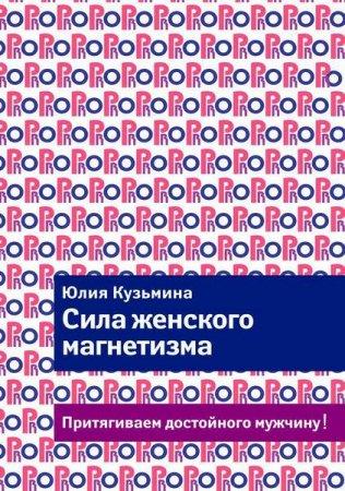 Юлия Кузьмина  - Сила женского магнетизма. Притягиваем достойного мужчину!  (2014) rtf, fb2