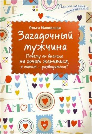 Ольга Маховская   - Загадочный мужчина. Почему он вначале не хочет жениться, а потом – разводиться?  (2016) rtf, fb2