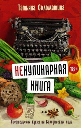 Татьяна Соломатина   - (Не)Кулинарная книга. Писательская кухня на Бородинском поле   (2016) fb2