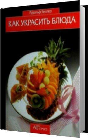 Биллер Рудольф - Как украсить блюда