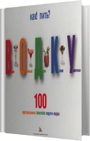 Леонтьева И. - Как пить водку. 100 оригинальных способов подачи водки