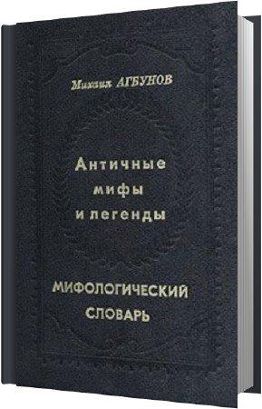 Агбунов Михаил - Античные мифы и легенды. Мифологический словарь