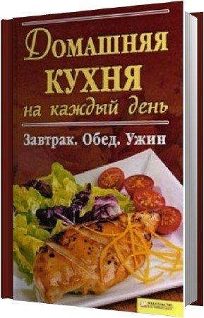 Гагарина А. - Домашняя кухня на каждый день. Завтрак. Обед. Ужин