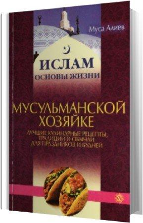 Алиев Муса - Мусульманской хозяйке. Лучшие кулинарные рецепты, традиции и обычаи для праздников и будней