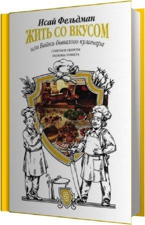 Фельдман Исай - Жить со вкусом, или Байки бывалого кулинара