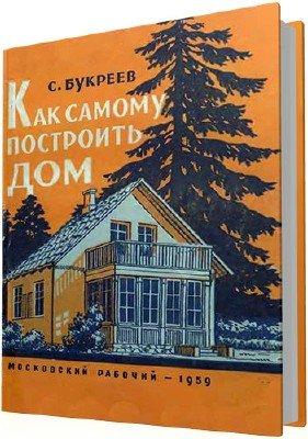 Букреев С.И. - Как самому построить дом (2-е издание)
