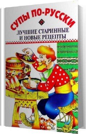 Спивак Светлана - Супы по-русски. Лучшие старинные и новые рецепты