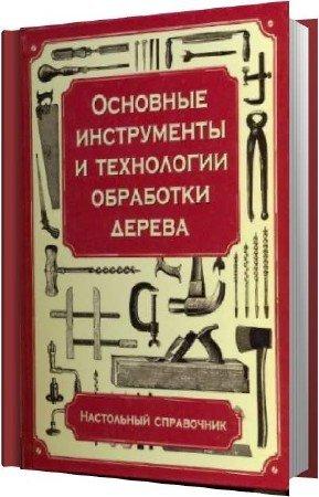Хаслак Пол - Основные инструменты и технологии обработки дерева. Настольный справочник