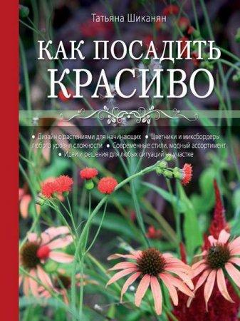 Татьяна Шиканян - Как посадить красиво. Дизайн с растениями для начинающих (2014) pdf