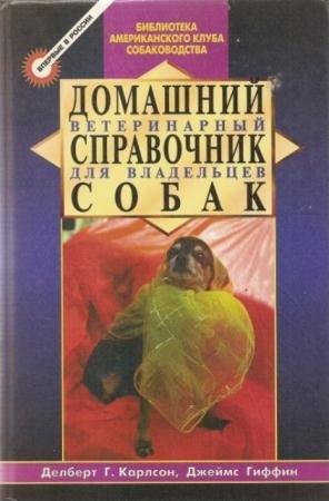 Делберт Карлсон, Джеймс Гиффин - Домашний ветеринарный справочник для владельцев собак (1998)