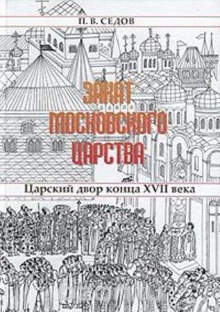 Седов П.В. - Закат Московского царства: Царский двор конца XVII века (2006)