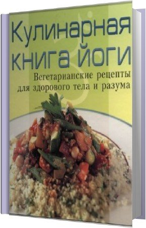 Степановой А. - Кулинарная книга йоги. Вегетарианские рецепты для здорового тела и разума