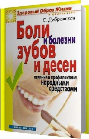 Дубровская С.В. - Боли и болезни зубов и десен. Лечение и профилактика народными средствами