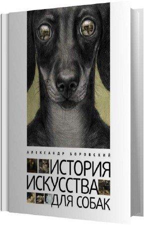 Боровский Александр - История искусства для собак (Аудиокнига)