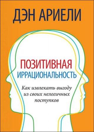 Дэн Ариели - Позитивная иррациональность. Как извлекать выгоду из своих нелогичных поступков (2010) rtf, fb2
