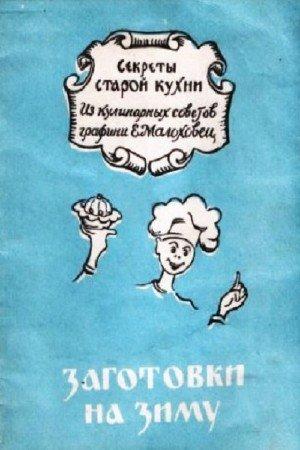 Коллектив авторов - Заготовки на зиму. Секреты старой кухни. Из кулинарных записок графини Е.Молоховец