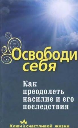 сост. Семеник Д.Г. - Освободи себя. Как преодолеть насилие и его последствия (2010)