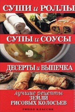 Шнуровозова Т.В. - Суши и роллы. Супы и соусы. Десерты и выпечка. Лучшие рецепты земли рисовых колосьев