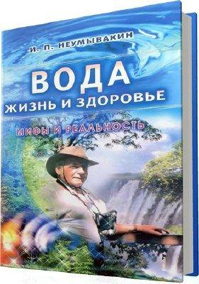 Неумывакин И.П. - Вода - жизнь и здоровье: мифы и реальность