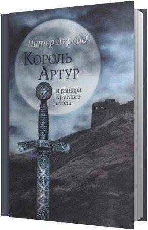 Акройд Питер - Король Артур и рыцари Круглого Стола (Аудиокнига)