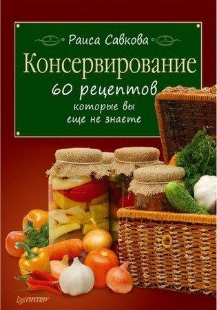 Раиса Савкова - Консервирование. 60 рецептов, которые вы еще не знаете (2011) rtf, fb2, epub