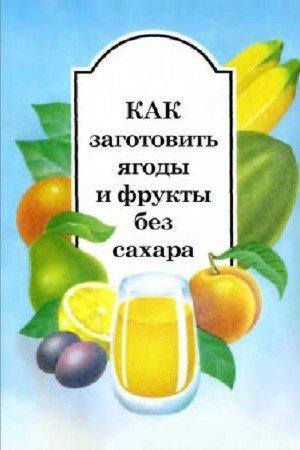 Александрова В.В., Белякова Н.В. - Как заготовить ягоды и фрукты без сахара