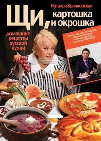 Крачковская Наталья - Щи, картошка и окрошка. Домашние рецепты русской кухни