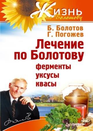 Болотов Борис,Погожев Глеб - Лечение по Болотову: ферменты, уксусы, квасы