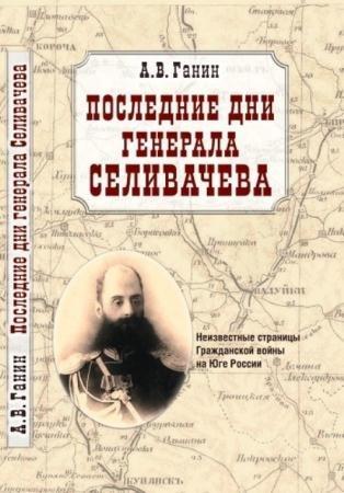 Ганин А. В. - Последние дни генерала Селивачева: Неизвестные страницы Гражданской войны на Юге России (2012)